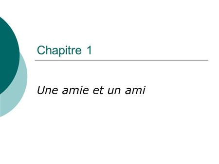 Chapitre 1 Une amie et un ami. Objectifs In this chapter, students will communicate in spoken and written French to: 1. Identify and describe themselves.