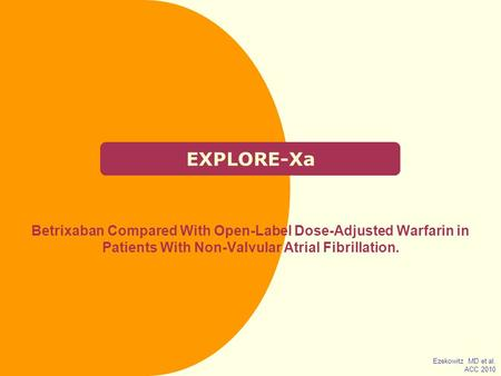 EXPLORE-Xa Betrixaban Compared With Open‑Label Dose-Adjusted Warfarin in Patients With Non-Valvular Atrial Fibrillation. Ezekowitz MD et al. ACC 2010.