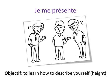 Je me présente Objectif: to learn how to describe yourself (height)