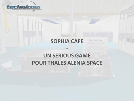 SOPHIA CAFE - UN SERIOUS GAME POUR THALES ALENIA SPACE.