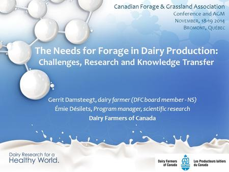The Needs for Forage in Dairy Production: Challenges, Research and Knowledge Transfer Gerrit Damsteegt, dairy farmer (DFC board member - NS) Émie Désilets,