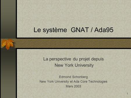 1 Le système GNAT / Ada95 La perspective du projet depuis New York University Edmond Schonberg New York University et Ada Core Technologies Mars 2003.