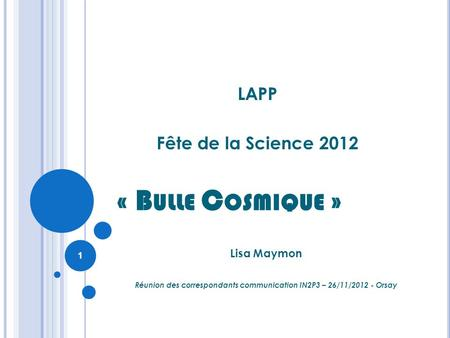 « B ULLE C OSMIQUE » LAPP Fête de la Science 2012 Lisa Maymon Réunion des correspondants communication IN2P3 – 26/11/2012 - Orsay 1.