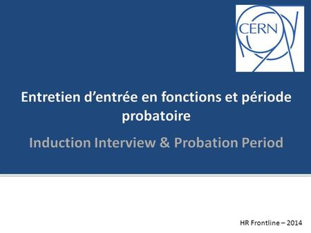 Entretien d'entrée en fonctions et période probatoire Induction Interview & Probation Period Good morning, My name is xxxxx and I'm working in the Human.