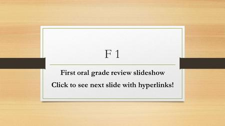 F 1 First oral grade review slideshow Click to see next slide with hyperlinks!