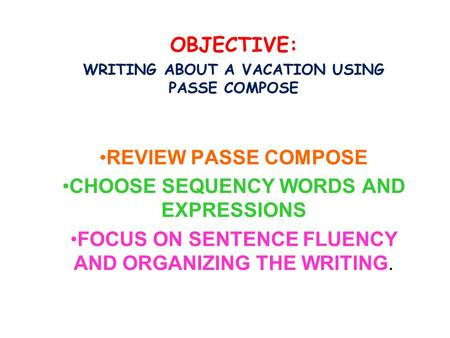 OBJECTIVE: WRITING ABOUT A VACATION USING PASSE COMPOSE REVIEW PASSE COMPOSE CHOOSE SEQUENCY WORDS AND EXPRESSIONS FOCUS ON SENTENCE FLUENCY AND ORGANIZING.