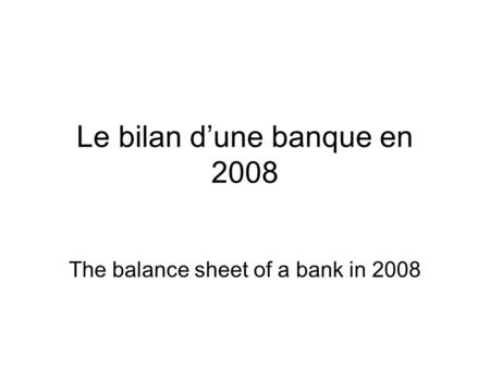 Le bilan d'une banque en 2008 The balance sheet of a bank in 2008.