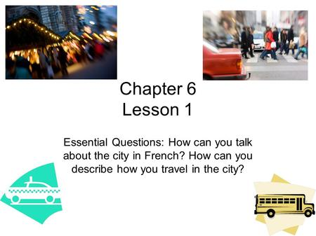 Chapter 6 Lesson 1 Essential Questions: How can you talk about the city in French? How can you describe how you travel in the city?