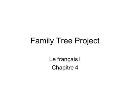 Family Tree Project Le français I Chapitre 4. Your tree The tree can be your own family, a celebrity family, a cartoon family, a made-up family. The objective.