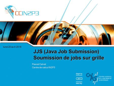 Lundi 20 avril 2015 JJS (Java Job Submission) Soumission de jobs sur grille Pascal Calvat Centre de calcul IN2P3.