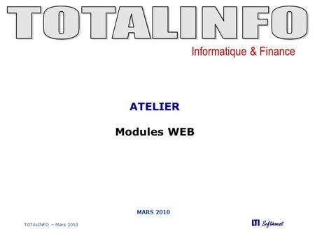 Informatique & Finance LTI Softinvest TOTALINFO – Mars 2010 MARS 2010 ATELIER Modules WEB.