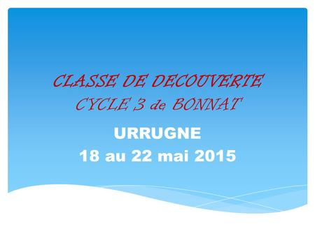 CLASSE DE DECOUVERTE CYCLE 3 de BONNAT URRUGNE 18 au 22 mai 2015.