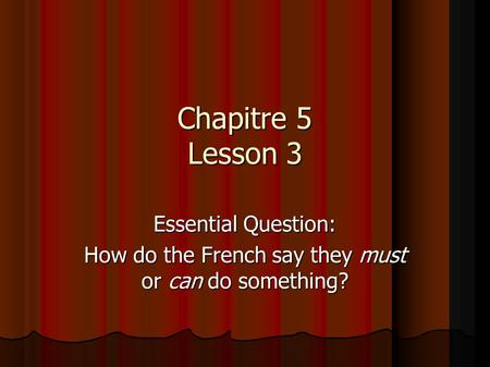 Chapitre 5 Lesson 3 Essential Question: How do the French say they must or can do something?