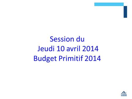 Session du Jeudi 10 avril 2014 Budget Primitif 2014.