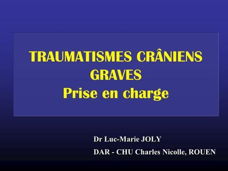 TRAUMATISMES CRÂNIENS GRAVES Prise en charge Dr Luc-Marie JOLY DAR - CHU Charles Nicolle, ROUEN Dr Luc-Marie JOLY DAR - CHU Charles Nicolle, ROUEN.