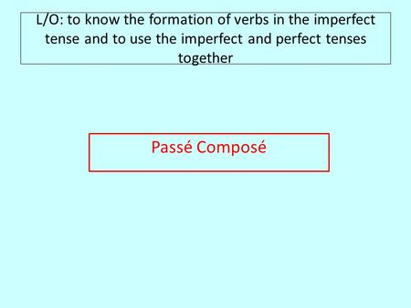 L/O: to know the formation of verbs in the imperfect tense and to use the imperfect and perfect tenses together Passé Composé.