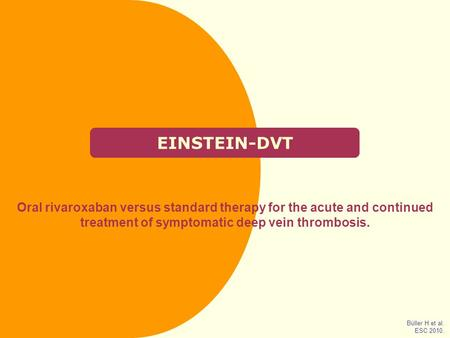 EINSTEIN-DVT Oral rivaroxaban versus standard therapy for the acute and continued treatment of symptomatic deep vein thrombosis. Büller H et al. ESC 2010.