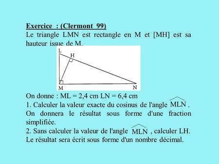Exercice : (Clermont 99) Le triangle LMN est rectangle en M et [MH] est sa hauteur issue de M. On donne : ML = 2,4 cm LN = 6,4 cm 1. Calculer la valeur.
