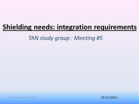 Shielding needs: integration requirements TAN study group : Meeting #5 15/11/2012 Erwan Harrouch EN-MEF-EBE.