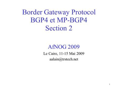 1 Border Gateway Protocol BGP4 et MP-BGP4 Section 2 AfNOG 2009 Le Caire, 11-15 Mai 2009