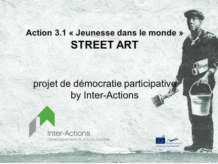Action 3.1 « Jeunesse dans le monde » STREET ART projet de démocratie participative by Inter-Actions.