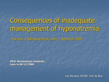 Consequences of inadequate management of hyponatremia Horacio J.Adrogué et al., Am J Nephrol 2005 DESC Réanimation médicale, Lyon le 06/12/2006 Loïc Bornard,