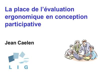 La place de l'évaluation ergonomique en conception participative Jean Caelen.