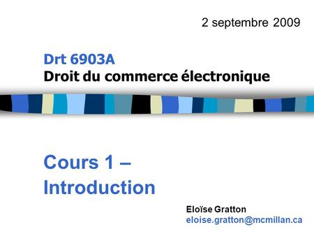 Drt 6903A Droit du commerce électronique Cours 1 – Introduction 2 septembre 2009 Eloïse Gratton