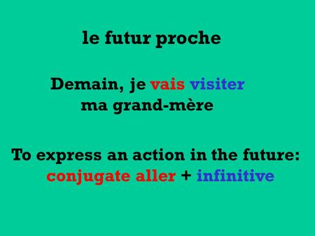 To express an action in the future: conjugate aller + infinitive le futur proche Demain, je vais visiter ma grand-mère.