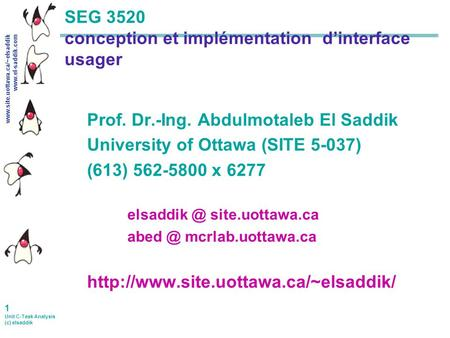 Www.site.uottawa.ca/~elsaddik www.el-saddik.com 1 Unit C-Task Analysis (c) elsaddik SEG 3520 conception et implémentation d'interface usager Prof. Dr.-Ing.
