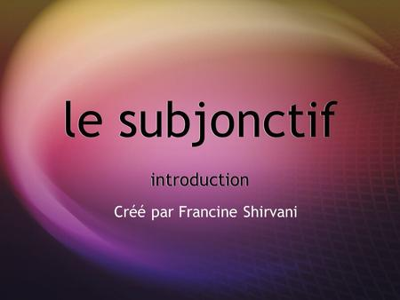 Le subjonctif introduction Créé par Francine Shirvani.