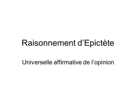 Raisonnement d'Epictète Universelle affirmative de l'opinion.