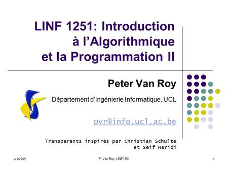 2/1/2005 P. Van Roy, LINF1251 1 LINF 1251: Introduction à l'Algorithmique et la Programmation II Peter Van Roy Département d'Ingénierie Informatique, UCL.