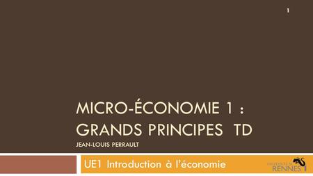 MICRO-ÉCONOMIE 1 : GRANDS PRINCIPES TD JEAN-LOUIS PERRAULT UE1 Introduction à l'économie 1.