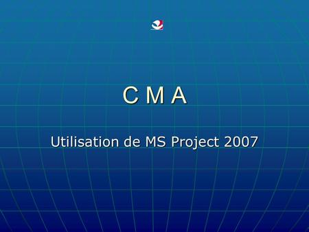 C M A Utilisation de MS Project 2007. 2011 - 2012 D. VALLETON - CMA - 12 2 MS Project COURS N° 12.