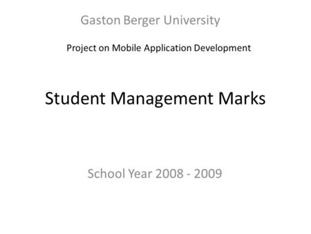 Student Management Marks Gaston Berger University School Year 2008 - 2009 Project on Mobile Application Development.