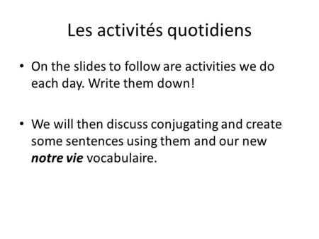 Les activités quotidiens On the slides to follow are activities we do each day. Write them down! We will then discuss conjugating and create some sentences.