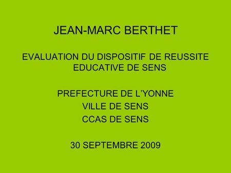 JEAN-MARC BERTHET EVALUATION DU DISPOSITIF DE REUSSITE EDUCATIVE DE SENS PREFECTURE DE L'YONNE VILLE DE SENS CCAS DE SENS 30 SEPTEMBRE 2009.