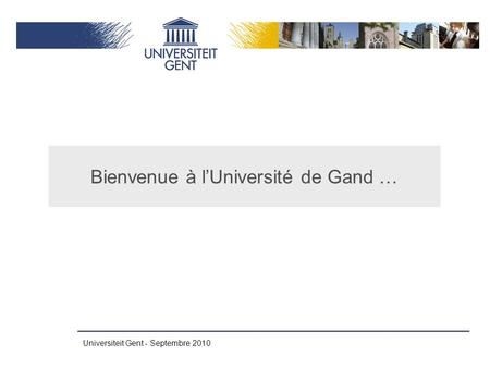 Universiteit Gent - Septembre 2010 Bienvenue à l'Université de Gand …