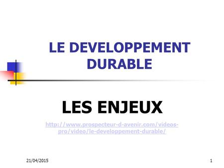 21/04/20151 LE DEVELOPPEMENT DURABLE LES ENJEUX  pro/video/le-developpement-durable/