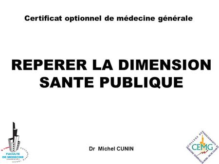 Dr Michel CUNIN REPERER LA DIMENSION SANTE PUBLIQUE Certificat optionnel de médecine générale.