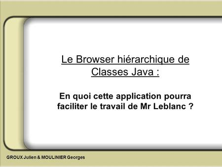 Le Browser hiérarchique de Classes Java : En quoi cette application pourra faciliter le travail de Mr Leblanc ? GROUX Julien & MOULINIER Georges.