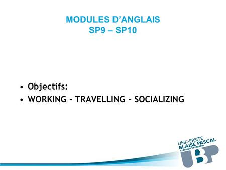 MODULES D'ANGLAIS SP9 – SP10 Objectifs: WORKING - TRAVELLING - SOCIALIZING.