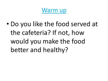 Warm up Do you like the food served at the cafeteria? If not, how would you make the food better and healthy?