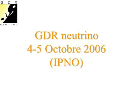 GDR neutrino 4-5 Octobre 2006 (IPNO). Agenda Mercredi 4 Octobre (salle des conseils, bat. 100) 14:00-14:15 Introduction 14:15-14:50 Heavy neutrinos at.