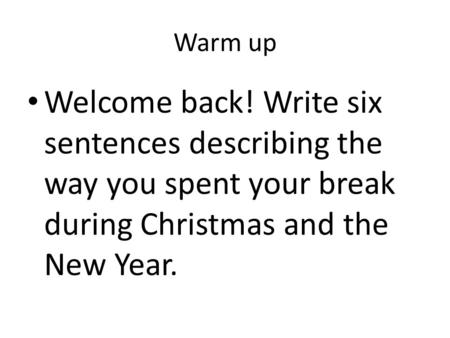 Warm up Welcome back! Write six sentences describing the way you spent your break during Christmas and the New Year.