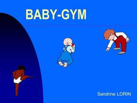 BABY-GYM Sandrine LORIN. BABY-GYM n Définition n Pourquoi ? n Comment ?