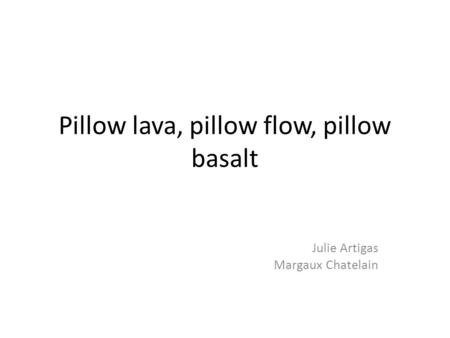 Pillow lava, pillow flow, pillow basalt Julie Artigas Margaux Chatelain.