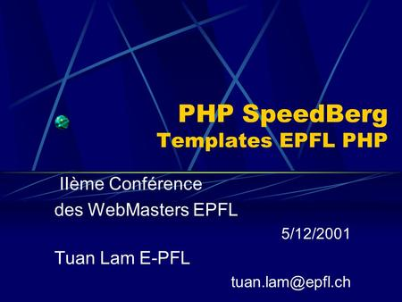 PHP SpeedBerg Templates EPFL PHP IIème Conférence des WebMasters EPFL 5/12/2001 Tuan Lam E-PFL