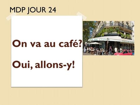 MDP JOUR 24 On va au café? Oui, allons-y!. Learning Intention: Students will learn how to identify foods and drinks and how to order them in a restaurant.
